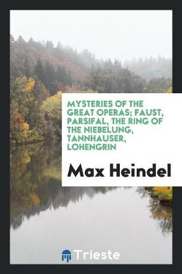 Mysteries of the Great Operas; Faust, Parsifal, the Ring of the Niebelung, Tannhauser, Lohengrin (Paperback)