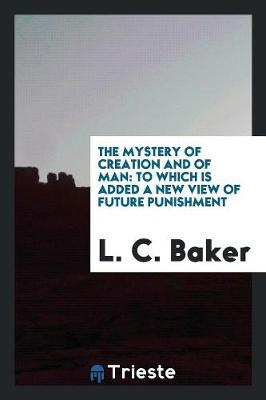 The Mystery of Creation and of Man: To Which Is Added a New View of Future Punishment (Paperback)