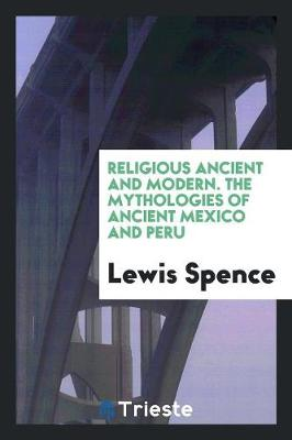 Religious Ancient and Modern. the Mythologies of Ancient Mexico and Peru (Paperback)