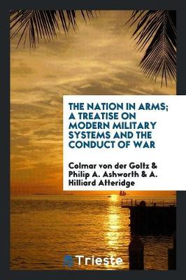 The Nation in Arms; A Treatise on Modern Military Systems and the Conduct of War (Paperback)