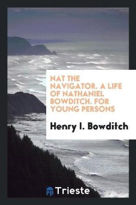 Nat the Navigator. a Life of Nathaniel Bowditch. for Young Persons (Paperback)