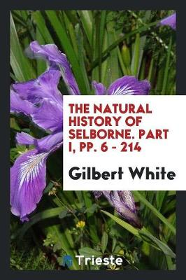 The Natural History of Selborne. Part I, Pp. 6 - 214 (Paperback)