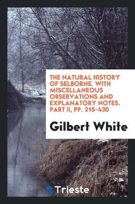 The Natural History of Selborne. with Miscellaneous Observations and Explanatory Notes. Part II, Pp. 215-430 (Paperback)
