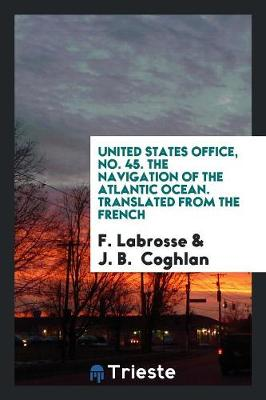 United States Office, No. 45. the Navigation of the Atlantic Ocean. Translated from the French (Paperback)