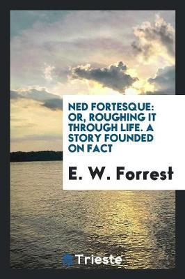 Ned Fortesque: Or, Roughing It Through Life. a Story Founded on Fact (Paperback)