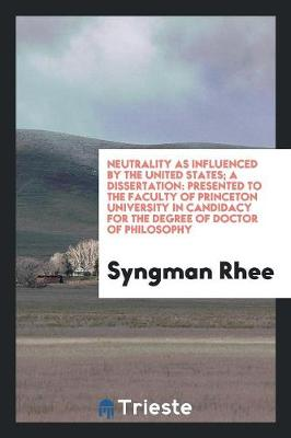 Neutrality as Influenced by the United States; A Dissertation: Presented to the Faculty of Princeton University in Candidacy for the Degree of Doctor of Philosophy (Paperback)