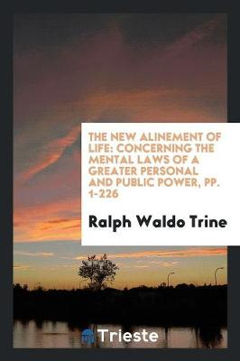 The New Alinement of Life: Concerning the Mental Laws of a Greater Personal and Public Power, Pp. 1-226 (Paperback)