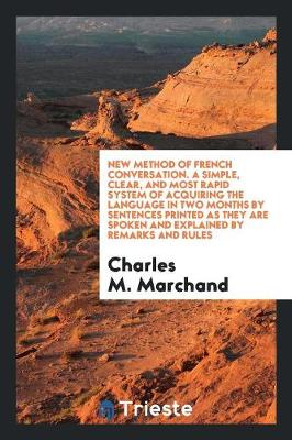 New Method of French Conversation. a Simple, Clear, and Most Rapid System of Acquiring the Language in Two Months by Sentences Printed as They Are Spoken and Explained by Remarks and Rules (Paperback)