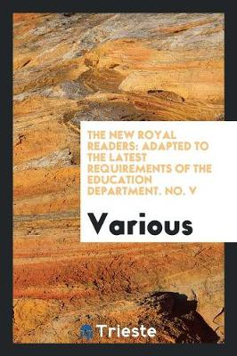 The New Royal Readers: Adapted to the Latest Requirements of the Education Department. No. V (Paperback)