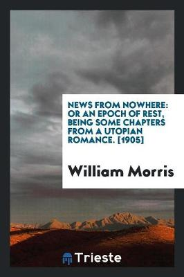 News from Nowhere: Or an Epoch of Rest, Being Some Chapters from a Utopian Romance. [1905] (Paperback)