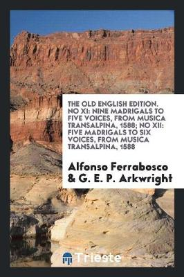 The Old English Edition. No XI: Nine Madrigals to Five Voices, from Musica Transalpina, 1588; No XII: Five Madrigals to Six Voices, from Musica Transalpina, 1588 (Paperback)
