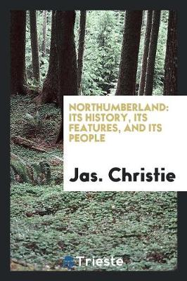 Northumberland: Its History, Its Features, and Its People (Paperback)