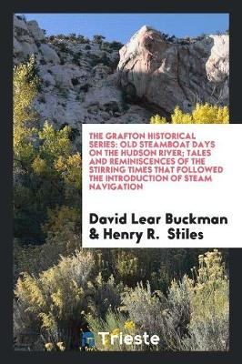The Grafton Historical Series: Old Steamboat Days on the Hudson River; Tales and Reminiscences of the Stirring Times That Followed the Introduction of Steam Navigation (Paperback)