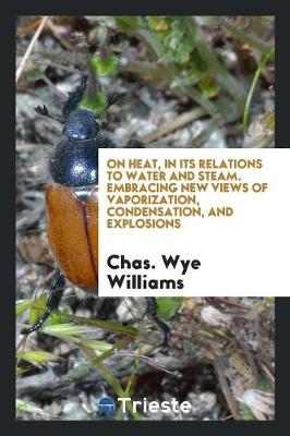 On Heat, in Its Relations to Water and Steam. Embracing New Views of Vaporization, Condensation, and Explosions (Paperback)
