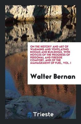 On the History and Art of Warming and Ventilating Rooms and Buildings, with Notices of the Progress of Personal and Fireside Comfort, and of the Management of Fuel, Vol. I (Paperback)