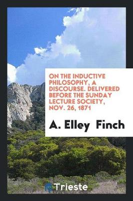 On the Inductive Philosophy, a Discourse. Delivered Before the Sunday Lecture Society, Nov. 26, 1871 (Paperback)