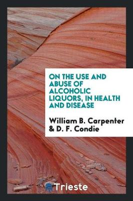 On the Use and Abuse of Alcoholic Liquors, in Health and Disease (Paperback)
