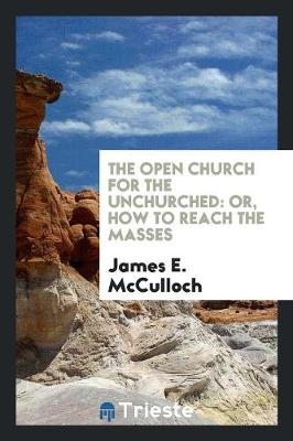 The Open Church for the Unchurched: Or, How to Reach the Masses (Paperback)