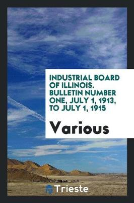 Industrial Board of Illinois. Bulletin Number One, July 1, 1913, to July 1, 1915 (Paperback)
