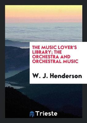 The Music Lover's Library; The Orchestra and Orchestral Music (Paperback)