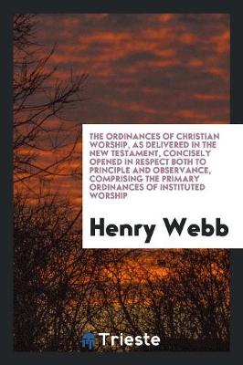 The Ordinances of Christian Worship, as Delivered in the New Testament, Concisely Opened in Respect Both to Principle and Observance, Comprising the Primary Ordinances of Instituted Worship (Paperback)