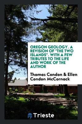 Oregon Geology. a Revision of the Two Islands. with a Few Tributes to the Life and Work of the Author (Paperback)