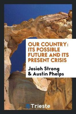 Our Country: Its Possible Future and Its Present Crisis (Paperback)
