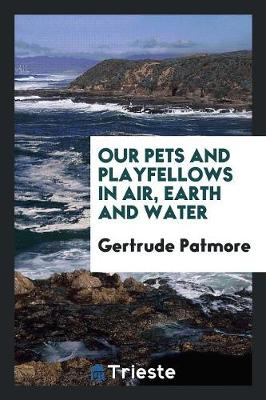 Our Pets and Playfellows in Air, Earth and Water (Paperback)