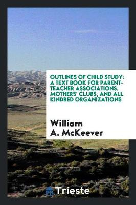 Outlines of Child Study: A Text Book for Parent-Teacher Associations, Mothers' Clubs, and All Kindred Organizations (Paperback)