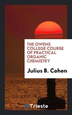 The Owens College Course of Practical Organic Chemistry (Paperback)