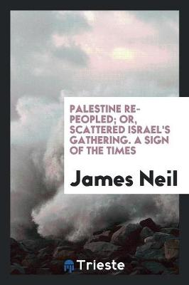 Palestine Re-Peopled; Or, Scattered Israel's Gathering. a Sign of the Times (Paperback)
