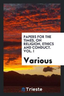 Papers for the Times, on Religion, Ethics and Conduct. Vol. I (Paperback)
