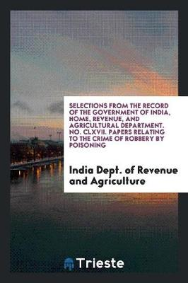 Selections from the Record of the Government of India, Home, Revenue, and Agricultural Department. No. CLXVII. Papers Relating to the Crime of Robbery by Poisoning (Paperback)