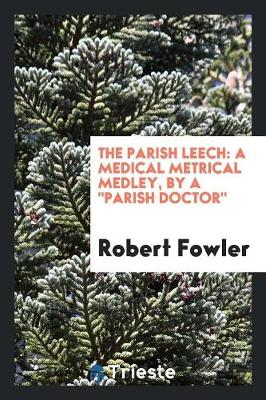 The Parish Leech: A Medical Metrical Medley, by a Parish Doctor (Paperback)