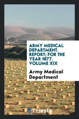 Army Medical Department. Report; For the Year 1877. Volume XIX (Paperback)