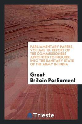 Parliamentary Papers, Volume 19: Report of the Commissioners Appointed to Inquire Into the Sanitary State of the Army in India (Paperback)