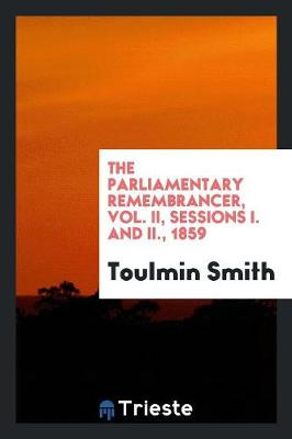 The Parliamentary Remembrancer, Vol. II, Sessions I. and II., 1859 (Paperback)