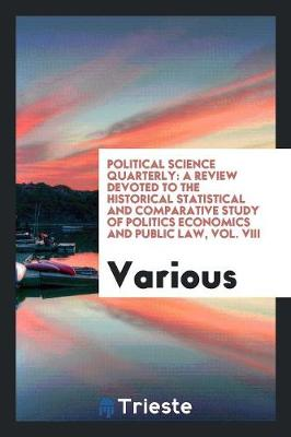 Political Science Quarterly: A Review Devoted to the Historical Statistical and Comparative Study of Politics Economics and Public Law, Vol. VIII (Paperback)