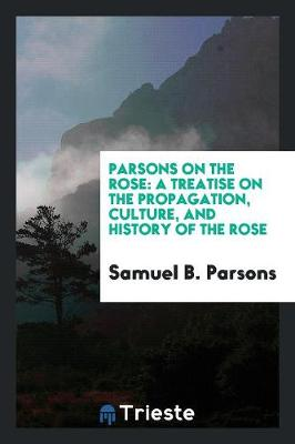 Parsons on the Rose: A Treatise on the Propagation, Culture, and History of the Rose (Paperback)