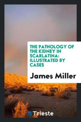 The Pathology of the Kidney in Scarlatina: Illustrated by Cases (Paperback)