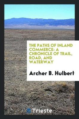 The Paths of Inland Commerce: A Chronicle of Trail, Road, and Waterway (Paperback)