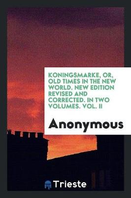 Koningsmarke, Or, Old Times in the New World. New Edition Revised and Corrected. in Two Volumes. Vol. II (Paperback)