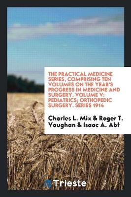 The Practical Medicine Series, Comprising Ten Volumes on the Year's Progress in Medicine and Surgery. Volume V: Pediatrics; Orthopedic Surgery. Series 1914 (Paperback)