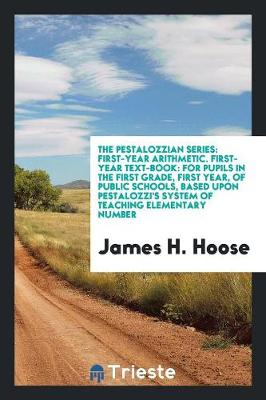 The Pestalozzian Series: First-Year Arithmetic. First-Year Text-Book: For Pupils in the First Grade, First Year, of Public Schools, Based Upon Pestalozzi's System of Teaching Elementary Number (Paperback)