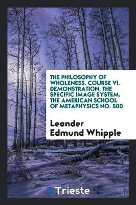 The Philosophy of Wholeness. Course VI. Demonstration. the Specific Image System. the American School of Metaphysics No. 500 (Paperback)