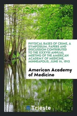 Physical Bases of Crime, a Symposium. Papers and Discussion Contributed to the XXXVIII Annual Meeting of the American Academy of Medicine, Minneapolis, June 14, 1913 (Paperback)