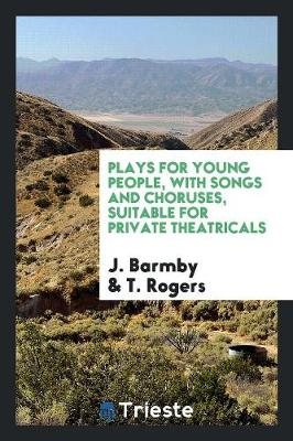 Plays for Young People, with Songs and Choruses, Suitable for Private Theatricals (Paperback)