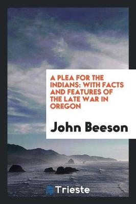 A Plea for the Indians: With Facts and Features of the Late War in Oregon (Paperback)