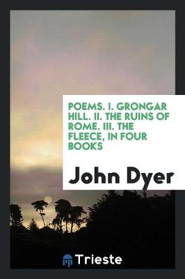 Poems. I. Grongar Hill. II. the Ruins of Rome. III. the Fleece, in Four Books (Paperback)
