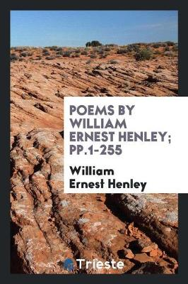 Poems by William Ernest Henley; Pp.1-255 (Paperback)